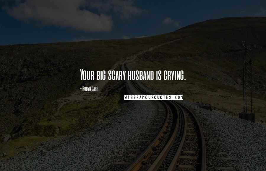 Robyn Carr quotes: Your big scary husband is crying.