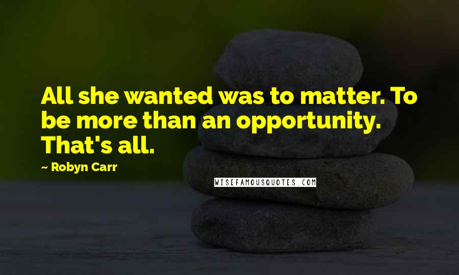 Robyn Carr quotes: All she wanted was to matter. To be more than an opportunity. That's all.