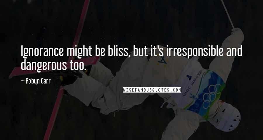Robyn Carr quotes: Ignorance might be bliss, but it's irresponsible and dangerous too.
