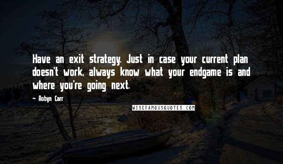 Robyn Carr quotes: Have an exit strategy. Just in case your current plan doesn't work, always know what your endgame is and where you're going next.