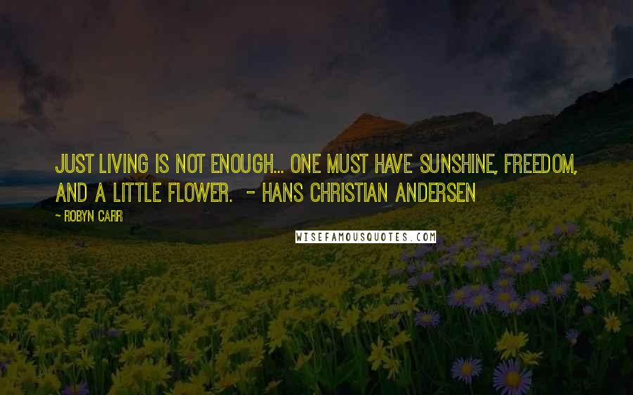 Robyn Carr quotes: Just living is not enough... One must have sunshine, freedom, and a little flower. - Hans Christian Andersen