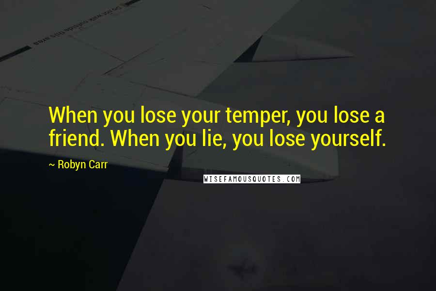 Robyn Carr quotes: When you lose your temper, you lose a friend. When you lie, you lose yourself.