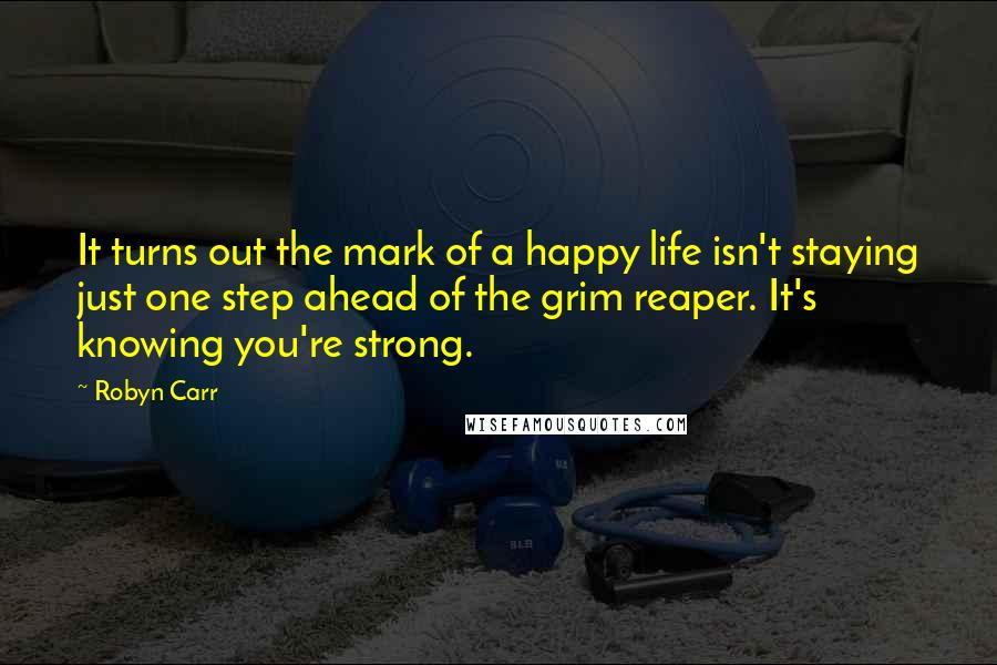 Robyn Carr quotes: It turns out the mark of a happy life isn't staying just one step ahead of the grim reaper. It's knowing you're strong.