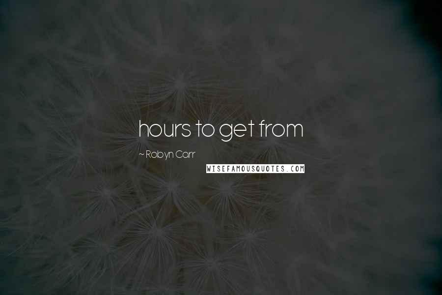Robyn Carr quotes: hours to get from