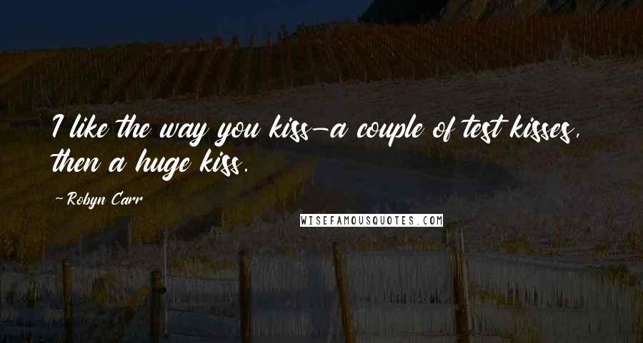 Robyn Carr quotes: I like the way you kiss-a couple of test kisses, then a huge kiss.