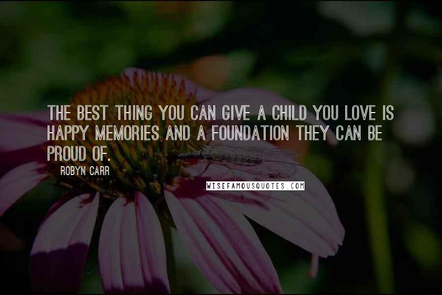 Robyn Carr quotes: The best thing you can give a child you love is happy memories and a foundation they can be proud of.