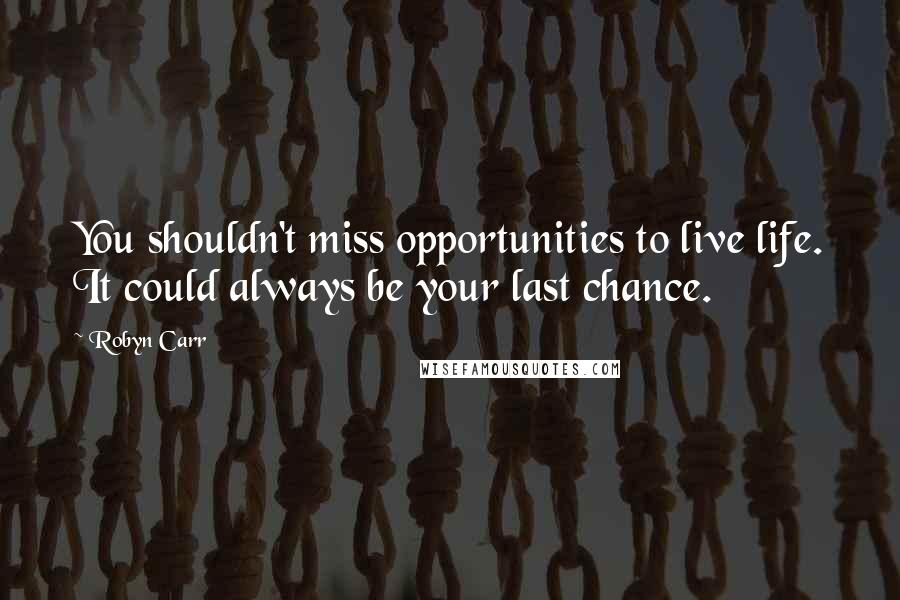 Robyn Carr quotes: You shouldn't miss opportunities to live life. It could always be your last chance.