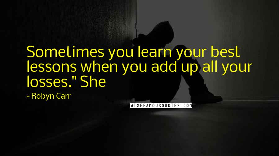 """Robyn Carr quotes: Sometimes you learn your best lessons when you add up all your losses."""" She"""