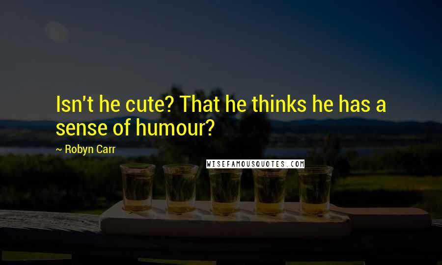 Robyn Carr quotes: Isn't he cute? That he thinks he has a sense of humour?