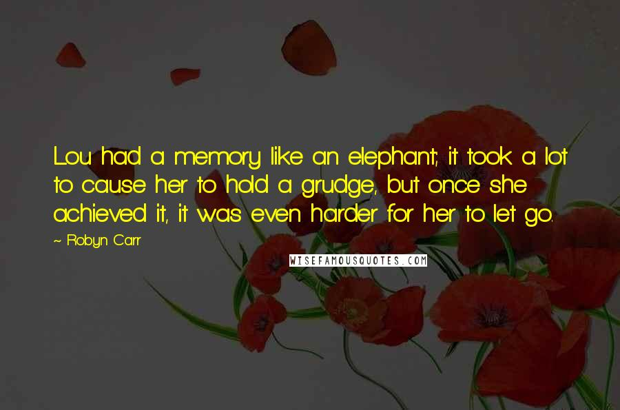 Robyn Carr quotes: Lou had a memory like an elephant; it took a lot to cause her to hold a grudge, but once she achieved it, it was even harder for her to