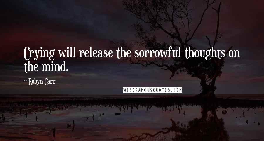 Robyn Carr quotes: Crying will release the sorrowful thoughts on the mind.