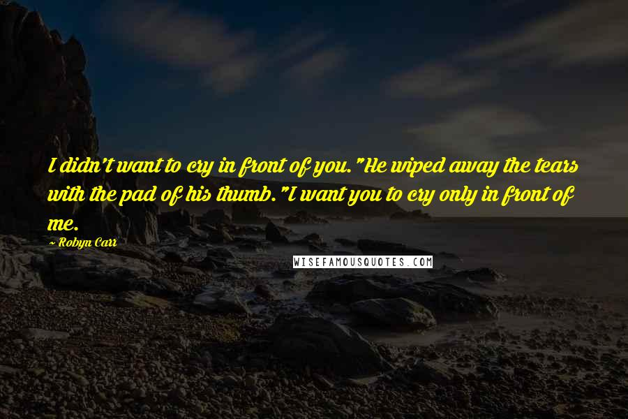 """Robyn Carr quotes: I didn't want to cry in front of you.""""He wiped away the tears with the pad of his thumb.""""I want you to cry only in front of me."""