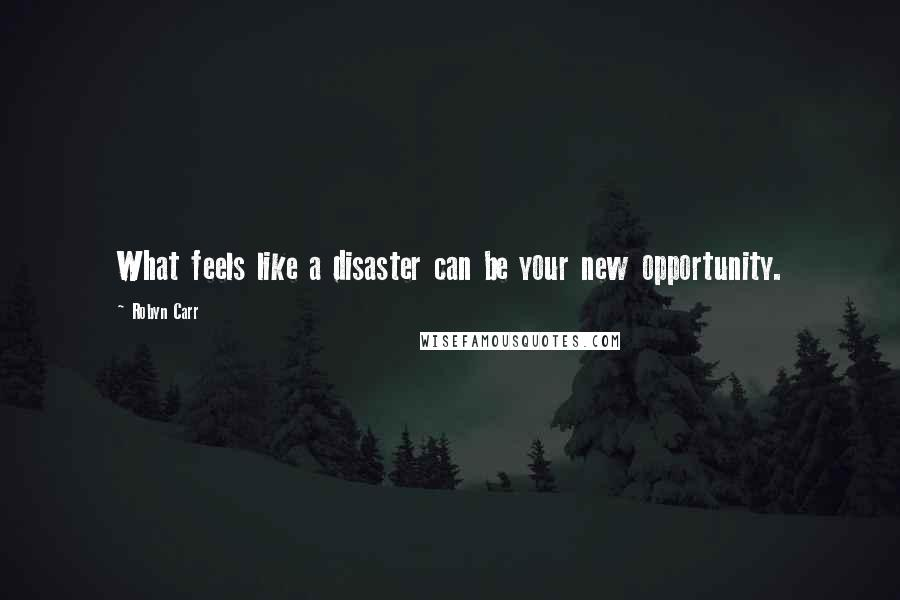 Robyn Carr quotes: What feels like a disaster can be your new opportunity.
