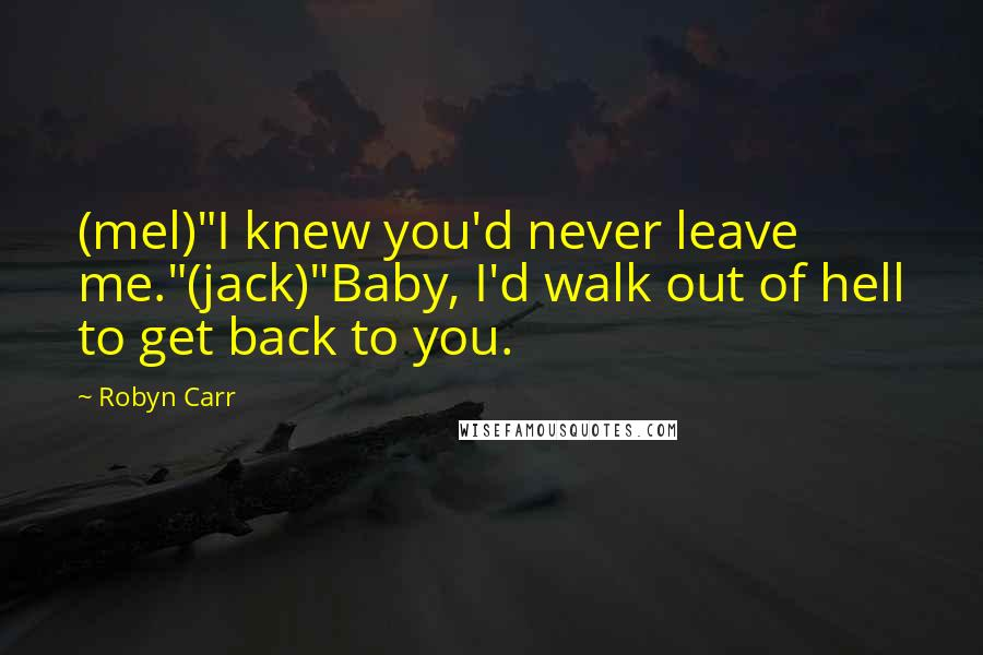 """Robyn Carr quotes: (mel)""""I knew you'd never leave me.""""(jack)""""Baby, I'd walk out of hell to get back to you."""