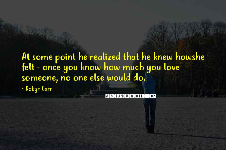 Robyn Carr quotes: At some point he realized that he knew howshe felt - once you know how much you love someone, no one else would do.