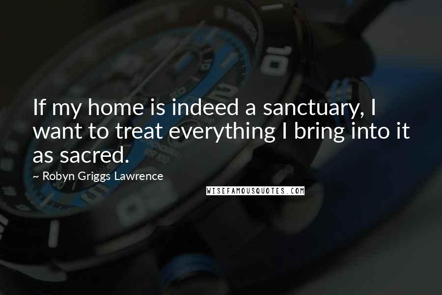 Robyn Griggs Lawrence quotes: If my home is indeed a sanctuary, I want to treat everything I bring into it as sacred.
