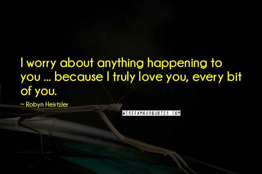 Robyn Heirtzler quotes: I worry about anything happening to you ... because I truly love you, every bit of you.
