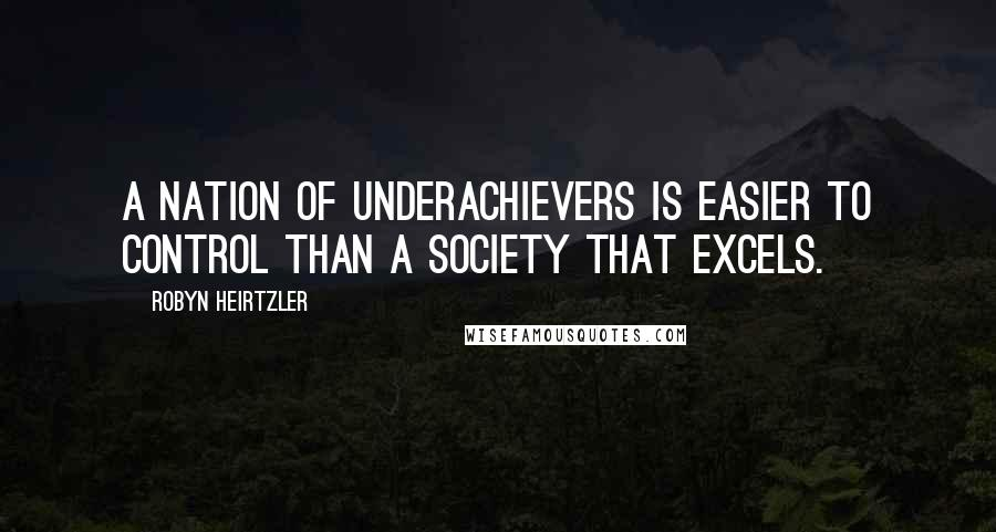 Robyn Heirtzler quotes: A nation of underachievers is easier to control than a society that excels.