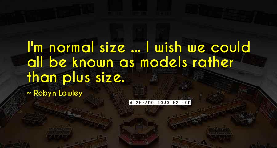 Robyn Lawley quotes: I'm normal size ... I wish we could all be known as models rather than plus size.