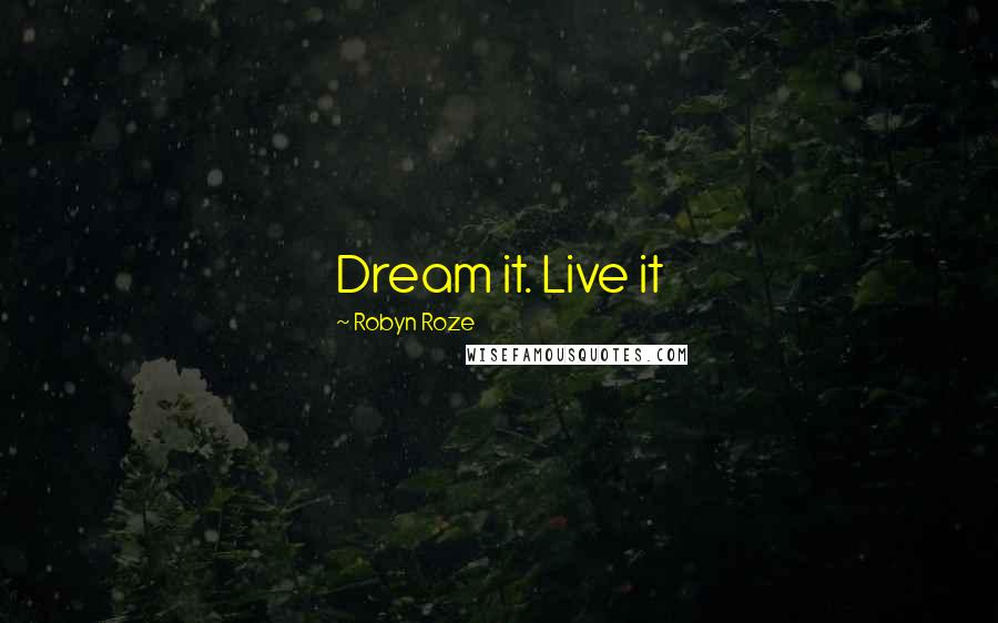 Robyn Roze quotes: Dream it. Live it