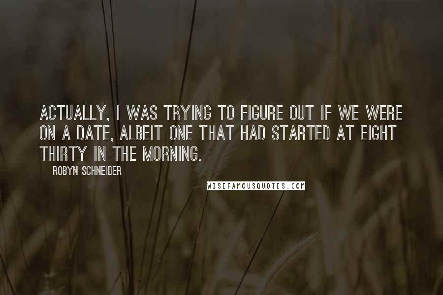 Robyn Schneider quotes: Actually, I was trying to figure out if we were on a date, albeit one that had started at eight thirty in the morning.