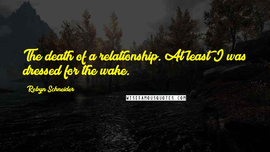 Robyn Schneider quotes: The death of a relationship. At least I was dressed for the wake.