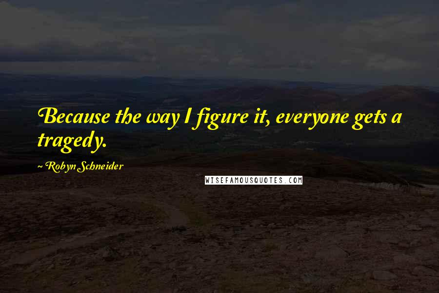 Robyn Schneider quotes: Because the way I figure it, everyone gets a tragedy.