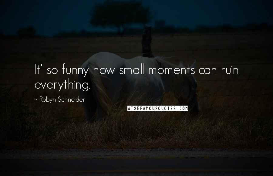 Robyn Schneider quotes: It' so funny how small moments can ruin everything.