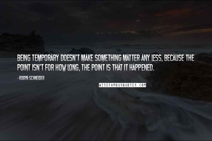 Robyn Schneider quotes: Being temporary doesn't make something matter any less, because the point isn't for how long, the point is that it happened.