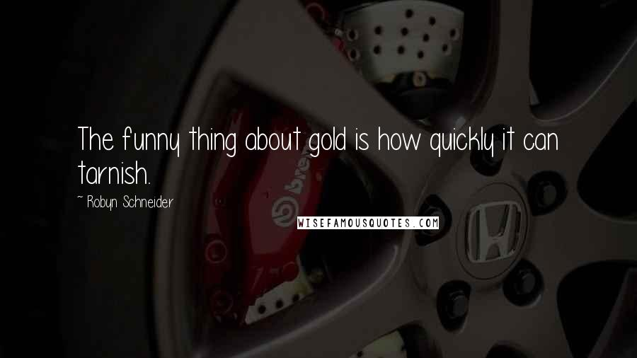 Robyn Schneider quotes: The funny thing about gold is how quickly it can tarnish.