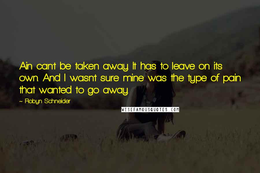 Robyn Schneider quotes: Ain can't be taken away. It has to leave on its own. And I wasn't sure mine was the type of pain that wanted to go away.