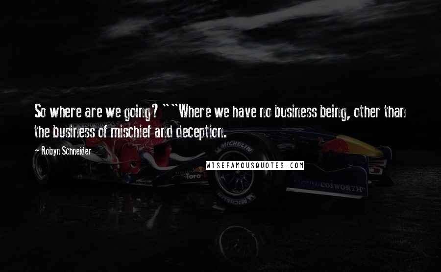 "Robyn Schneider quotes: So where are we going?""""Where we have no business being, other than the business of mischief and deception."