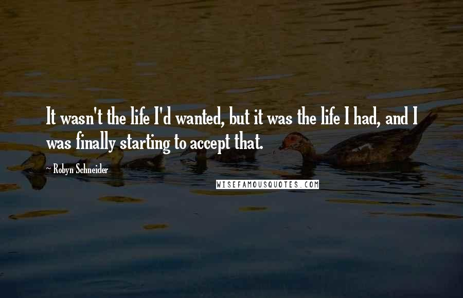 Robyn Schneider quotes: It wasn't the life I'd wanted, but it was the life I had, and I was finally starting to accept that.