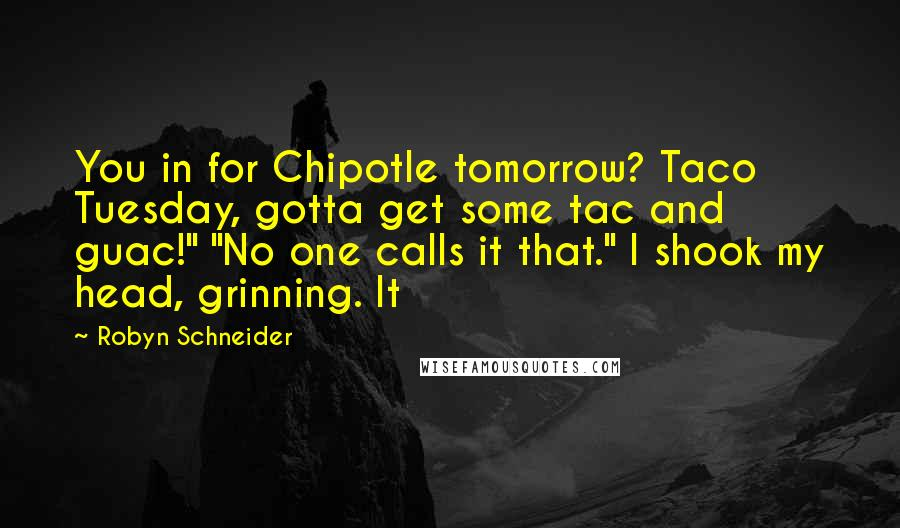"Robyn Schneider quotes: You in for Chipotle tomorrow? Taco Tuesday, gotta get some tac and guac!"" ""No one calls it that."" I shook my head, grinning. It"