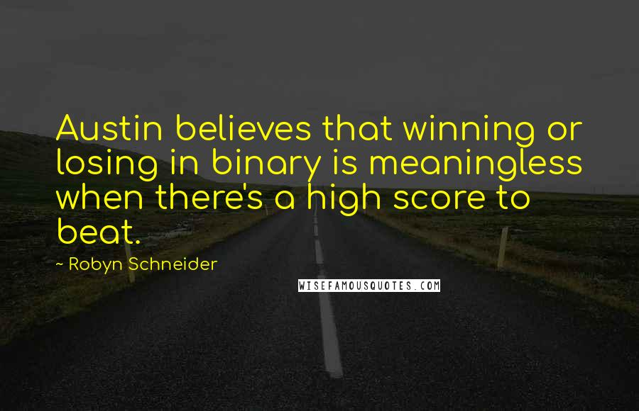 Robyn Schneider quotes: Austin believes that winning or losing in binary is meaningless when there's a high score to beat.