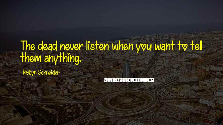 Robyn Schneider quotes: The dead never listen when you want to tell them anything.