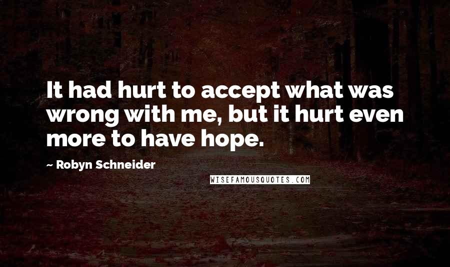 Robyn Schneider quotes: It had hurt to accept what was wrong with me, but it hurt even more to have hope.