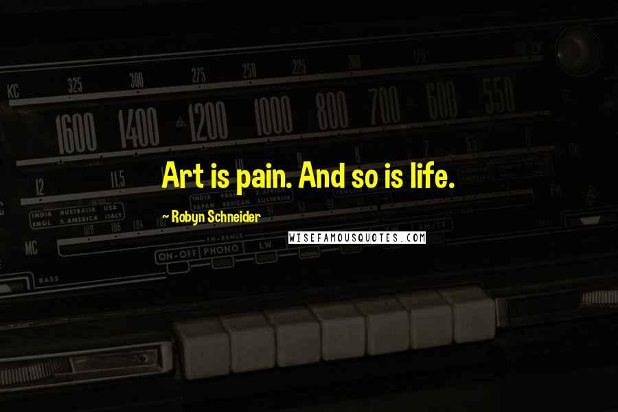 Robyn Schneider quotes: Art is pain. And so is life.