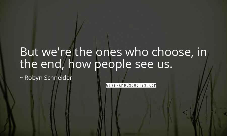 Robyn Schneider quotes: But we're the ones who choose, in the end, how people see us.