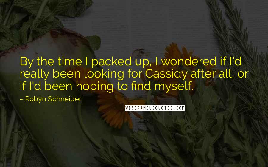 Robyn Schneider quotes: By the time I packed up, I wondered if I'd really been looking for Cassidy after all, or if I'd been hoping to find myself.