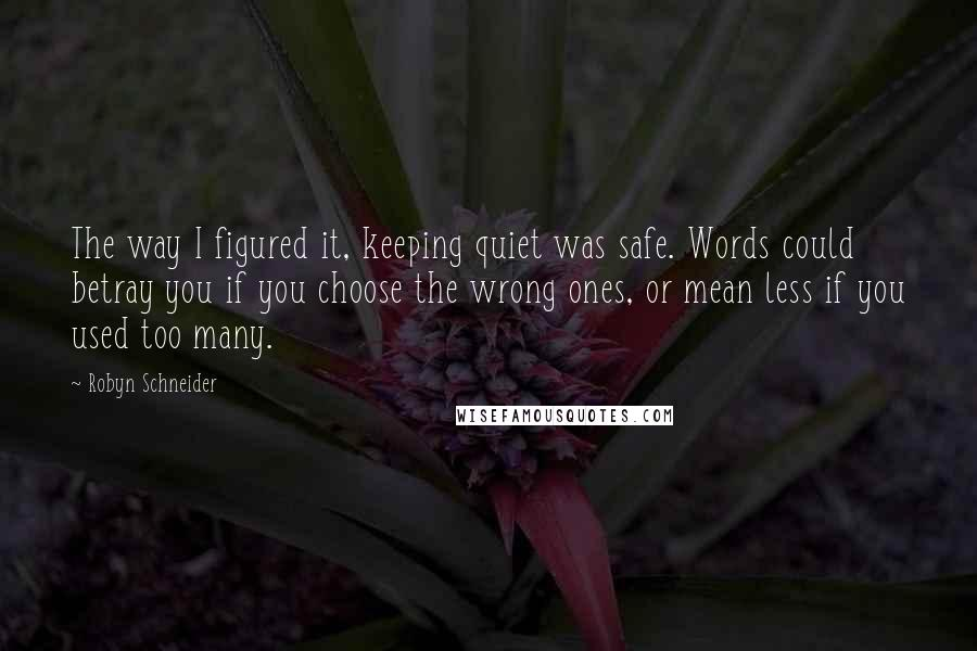 Robyn Schneider quotes: The way I figured it, keeping quiet was safe. Words could betray you if you choose the wrong ones, or mean less if you used too many.