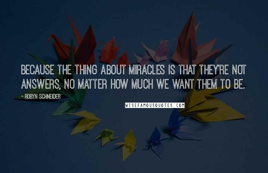 Robyn Schneider quotes: Because the thing about miracles is that they're not answers, no matter how much we want them to be.