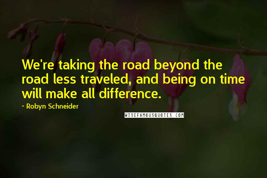 Robyn Schneider quotes: We're taking the road beyond the road less traveled, and being on time will make all difference.
