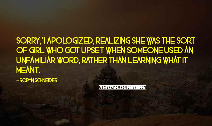Robyn Schneider quotes: Sorry,' I apologized, realizing she was the sort of girl who got upset when someone used an unfamiliar word, rather than learning what it meant.