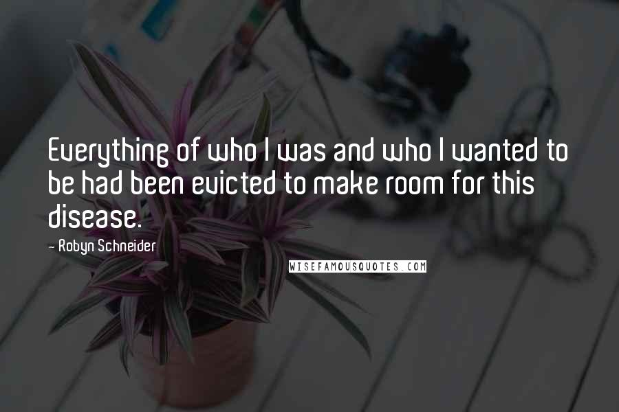 Robyn Schneider quotes: Everything of who I was and who I wanted to be had been evicted to make room for this disease.