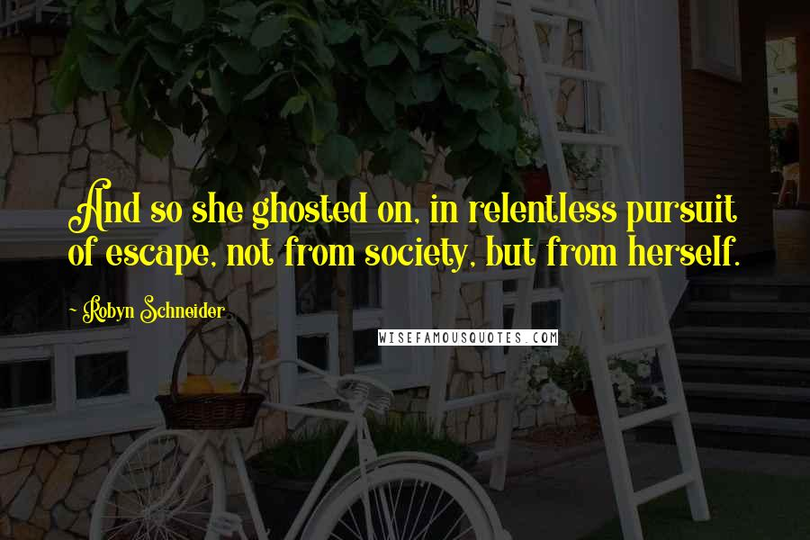 Robyn Schneider quotes: And so she ghosted on, in relentless pursuit of escape, not from society, but from herself.