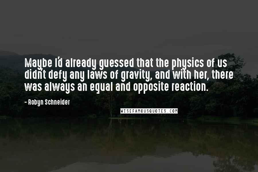 Robyn Schneider quotes: Maybe I'd already guessed that the physics of us didn't defy any laws of gravity, and with her, there was always an equal and opposite reaction.