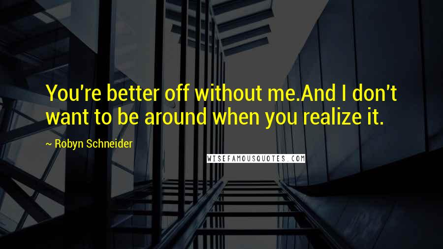 Robyn Schneider quotes: You're better off without me.And I don't want to be around when you realize it.
