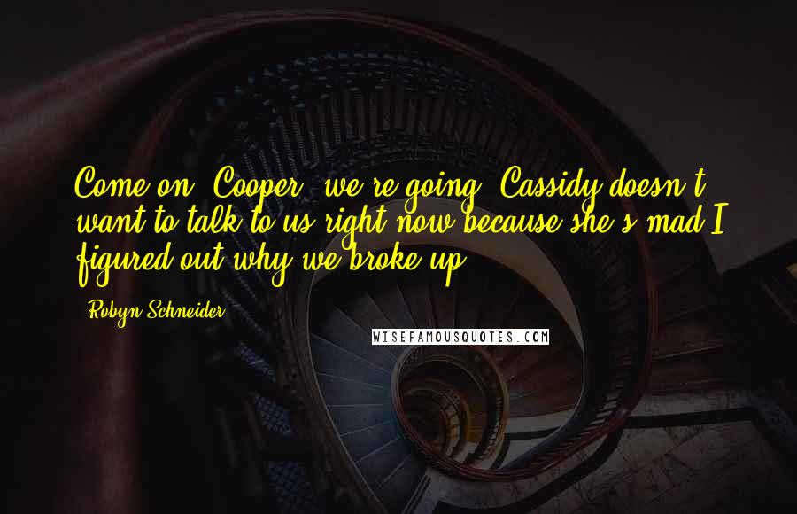 Robyn Schneider quotes: Come on, Cooper, we're going. Cassidy doesn't want to talk to us right now because she's mad I figured out why we broke up.