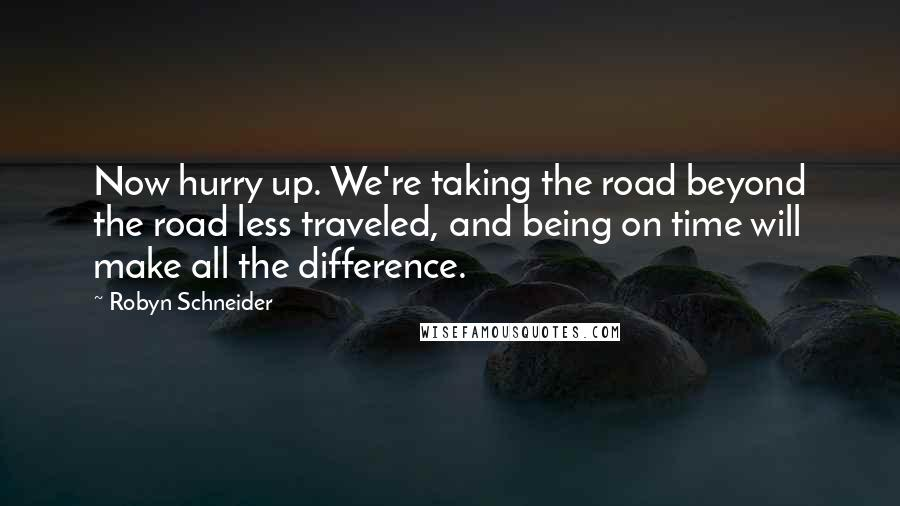 Robyn Schneider quotes: Now hurry up. We're taking the road beyond the road less traveled, and being on time will make all the difference.
